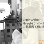 phpMyAdminによるMysqlデータベースのインポートエラー主要原因5例