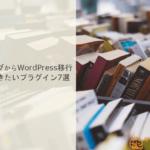 無料ブログからWordPress移行の際に入れておきたいプラグイン7選