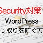 WordPress乗っ取り(改ざん)を防ぐための対策を解説!