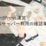 WordPress運営でVPSサーバーを利用する際に確認したい5つの事