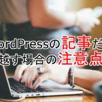 WordPressの記事(投稿)だけ引越す場合の注意点
