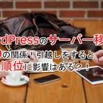 サーバーとSEOの関係。WordPressを引越すと検索順位に影響はある?!
