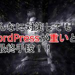 どんなに対策してもWordPressが重いときの最終手段