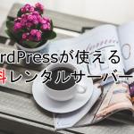 WordPressが使える無料レンタルサーバー6個をご紹介