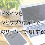 独自ドメインをメインとサブのサイトで別々のサーバーで利用する方法