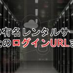 日本の有名レンタルサーバー11社のログインURLまとめ
