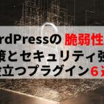 WordPressの脆弱性とは?対策とセキュリティ強化に役立つプラグイン6選