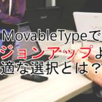 MovableTypeでバージョンアップよりも最適な選択とは?!