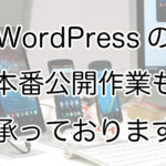 WordPressの本番公開作業のご依頼も可能です!