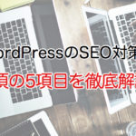 WordPressのSEO対策!必須の5項目を解説します。