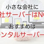 小さな会社に自社サーバーはNG!メリット・デメリットと共にレンタルサーバーとの違いを解説!
