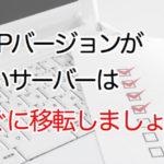 WordPressでPHPバージョンが古いサーバーをお使いの場合、移転が必要です。