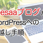 【徹底解説】SeesaaブログからWordPress引越しの準備・手順・注意点