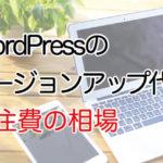 WordPressバージョンアップ作業代行の費用(外注費)の相場