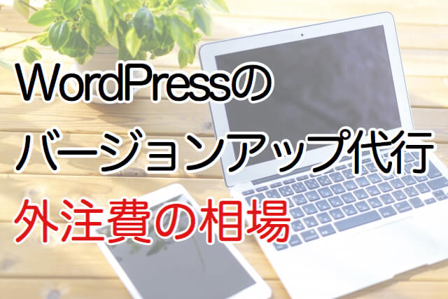 WordPressのバージョンアップ代行外注費の相場