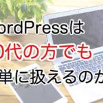 WordPressは初心者や60代でも触れるぐらい簡単ですか?