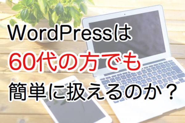 WordPressは60代の方でも簡単に扱えるのか?