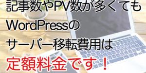 記事数やPV数が多くてもWordPressのサーバー移転費用は定額料金です。