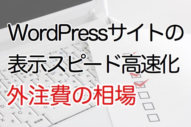 WordPressサイトの表示スピード高速化。外注費の相場
