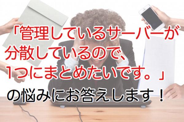 「管理しているサーバーが分散しているので1つにまとめたいです。」の悩みにお答えします!