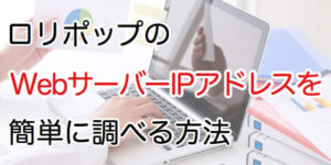 ロリポップのWebサーバーIPアドレスを簡単に調べる方法