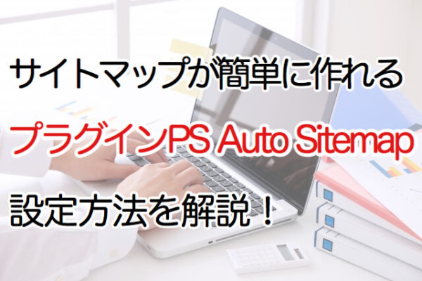 サイトマップが簡単に作れるプラグインPSAutoSitemap設定方法を解説!
