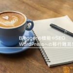 Bloggerの機能やSEOを解説!WordPressへの移行難易度